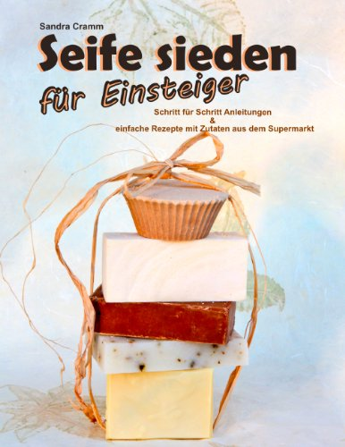 Seife sieden für Einsteiger: Schritt für Schritt Anleitungen & einfache Rezepte mit Zutaten aus dem Supermarkt (Rezepte Seife)
