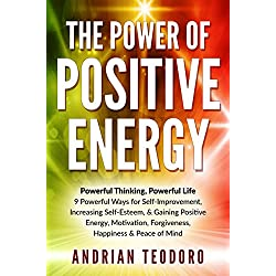 The Power of Positive Energy: Powerful Thinking, Powerful Life: 9 Powerful Ways for Self-Improvement,Increasing Self-Esteem,& Gaining Positive Energy,Motivation,Forgiveness,Happiness, ... Happiness, Change Your Life Book 1)