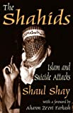 The Shahids: Islam and Suicide Attacks by Shaul Shay (2004-07-31)
