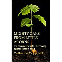 Mighty Oaks from Little Acorns: the complete guide to growing oak trees from seed (English Edition)