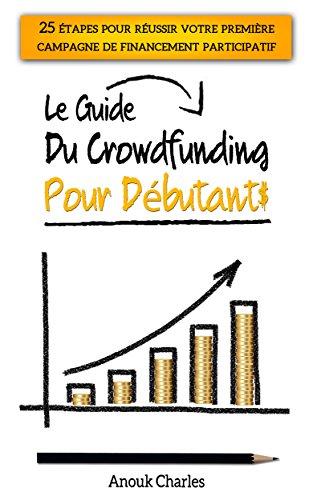 Le guide du crowdfunding pour débutants: 25 étapes pour réussir votre première campagne de financement participatif par Anouk Charles