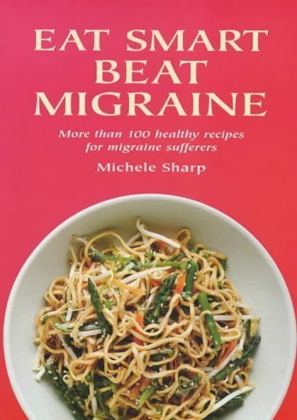 Eat Smart Beat Migraine: More Than 100 Healthy Recipes for Migraine Sufferers by Michele Sharp (2002-08-31)