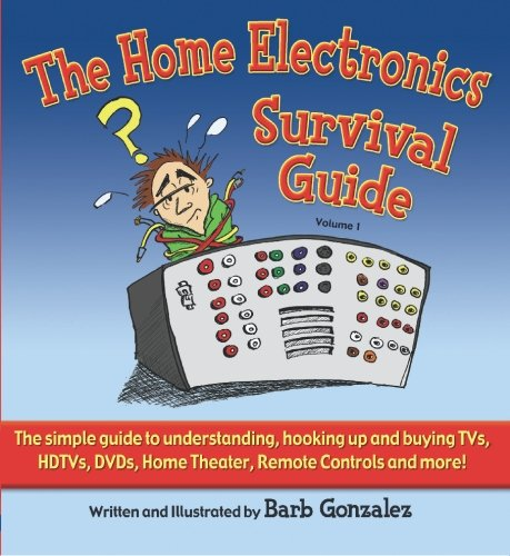 The Home Electronics Survival Guide: The Simple Guide to Understanding, Hooking Up, And Buying Tvs, Hdtvs, Dvds, Dvrs, Home Theater, Remote Controls And More Hdtv Dvr