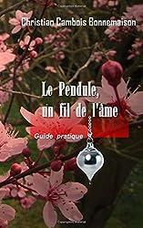 Le pendule, un fil de l'âme: Guide pratique