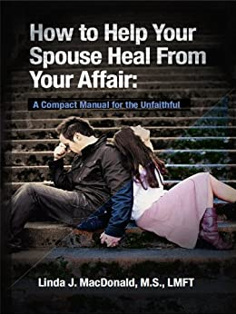 How to Help Your Spouse Heal from Your Affair: A Compact Manual for the Unfaithful (English Edition) par [MacDonald, Linda]