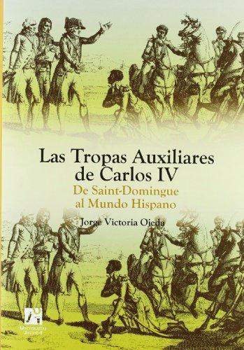 Las Tropas Auxiliares de Carlos IV: De Saint-Domingue al Mundo Hispano. (Amèrica) por Jorge Victoria Ojeda