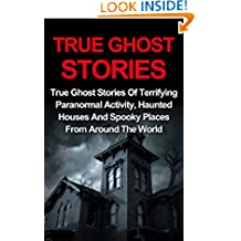 True Ghost Stories: True Ghost Stories Of Terrifying Paranormal Activity, Haunted Houses And Spooky Places From Around The World (True Paranormal, True Ghost Stories And Hauntings)