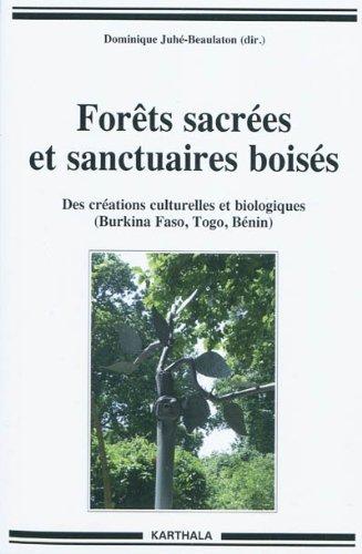 Forêts sacrées et sanctuaires boisés. Des créations culturelles et biologiques (Burkina Faso, Togo, Bénin) par Dominique JUHE-BEAULATON (éd.)