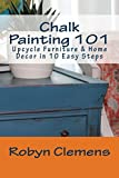 Chalk Painting 101: Upcycle Furniture & Home Decor in 10 Easy Steps (English Edition)