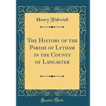 The History of the Parish of Lytham in the County of Lancaster (Classic Reprint)