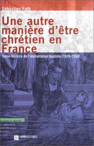 Une autre manière d'être chrétien en France: Socio- histoire de l'implantation baptiste (1810-1950) (Histoire et société)