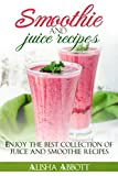 Smoothies And Juices: Enjoy 100 + Smoothie And Juice Recipes Including Smoothies For Good Health And Weight Loss