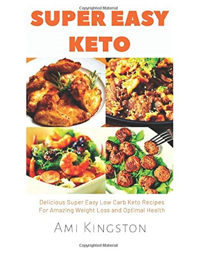 Super Easy Keto: Delicious Super Easy Low Carb Keto Recipes for Amazing Weight Loss and Optimal Health
