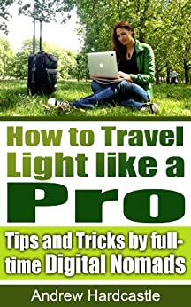 How to Travel Light like a Pro: Tips and Tricks by full-time Digital Nomads (English Edition) von [Hardcastle, Andrew]