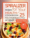 Spiralizer recipes for your health. Cookbook: 25 full-color recipes of your bett