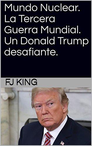 Mundo Nuclear. La Tercera Guerra Mundial. Un Donald Trump desafiante. por FJ KING