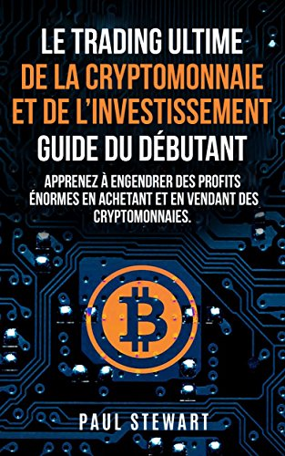 Le Trading Ultime de la Cryptomonnaie et de l'Investissement Guide du Débutant: Apprenez à Engendrer des Profits énormes en Achetant et en Vendant des Cryptomonnaies