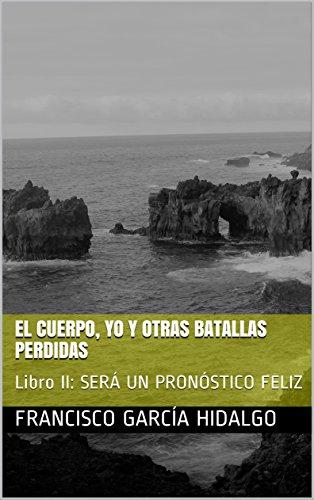 El Cuerpo, yo y otras batallas perdidas: Libro II: SERÁ UN PRONÓSTICO FELIZ por Francisco García Hidalgo
