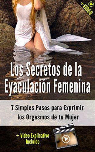 Los Secretos de la Eyaculación Femenina: 7 Simples Pasos para Exprimir los Orgasmos de tu Mujer (+ Video) (Orgasmos Instantáneos nº 4) por José Flores