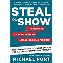 Steal the Show: From Speeches to Job Interviews to Deal-Closing Pitches, How to Guarantee a Standing Ovation for All the Performances in Your Life by Michael Port (2016-10-18)