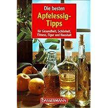 Die besten Apfelessig- Tipps. Für Gesundheit, Schönheit, Fitness, Figur und Haushalt