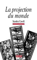 La projection du monde - Réflexion sur l'ontologie du cinéma de Stanley Cavell