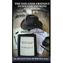 The Non-User-Friendly Guide For Aspiring TV Writers: Experience and Advice From the Trenches (Million Dollar Writing Series) (English Edition)