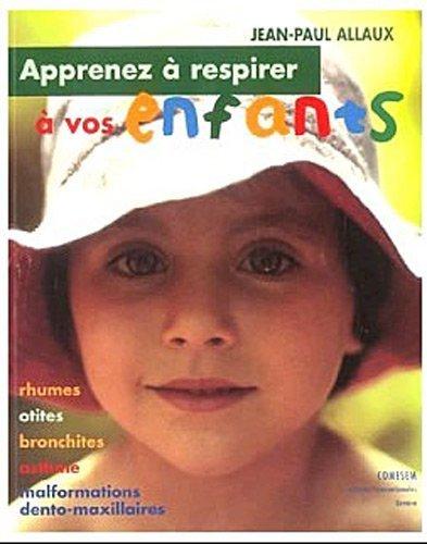 Apprenez à respirer à vos enfants : Rhumes, otites, bronchites, asthme, malformations dento-maxillaires de Jean-Paul Allaux (17 mars 2011) Broché