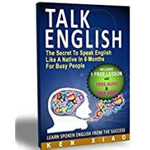 Talk English: The Secret To Speak English Like A Native In 6 Months For Busy People (Including 1 Lesson With Free Audio & Video) (Spoken English, listen ... English Pronunciation) (English Edition)