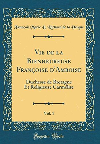 Vie de la Bienheureuse Francoise D'Amboise, Vol. 1: Duchesse de Bretagne Et Religieuse Carmelite (Classic Reprint)