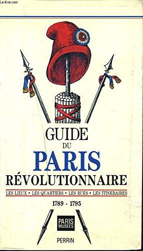 Guide du Paris révolutionnaire : Les lieux, les quartiers, les rues, les itinéraires : 1789-1795