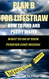 Plan B for LifeStraw: How To Find and Purify Water What To Do If Your Purifier Goes Missing (English Edition)