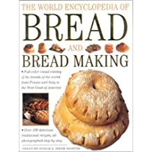 The World Encyclopedia of Bread and Bread Making: Full-colour Visual Catalogue of the Breads of the World - From France and Italy to the West Coast of America