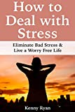How to Deal with Stress: Eliminate Bad Stress & Live a Worry Free Life