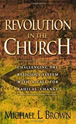 Revolution in the Church: Challenging the Religious System with a Call for Radical Change by Michael L. Brown (2002-07-01)