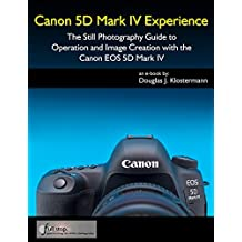 Canon 5D Mark IV Experience - The Still Photography Guide to Operation and Image Creation with the Canon EOS 5D Mark IV (English Edition)