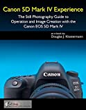 Canon 5D Mark IV Experience - The Still Photography Guide to Operation and Image...