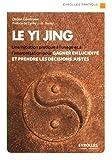 Le Yi Jing - Une initiation pratique à l'usage et à l'interprétation pour gagner en lucidité et prendre les décisions justes.