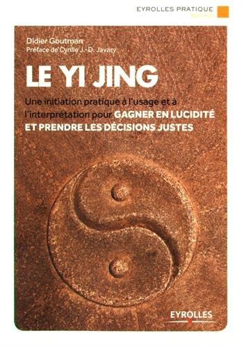 Le Yi Jing: Une initiation pratique à l'usage et à l'interprétation pour gagner en lucidité et prendre les décisions justes. par Didier Goutman
