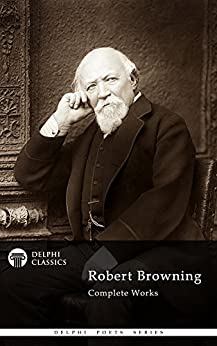 Complete Works of Robert Browning (Delphi Classics) (Delphi Poets Series Book 14) by [Browning, Robert]