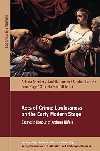 Acts of Crime: Lawlessness on the Early Modern Stage: Essays in Honour of Andreas Höfele (Rezeptionskulturen in Literatur- und Mediengeschichte)