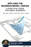 Applying The Business Model Canvas: A Practical Guide For Small Business - Design, Align and Test Your Ideas