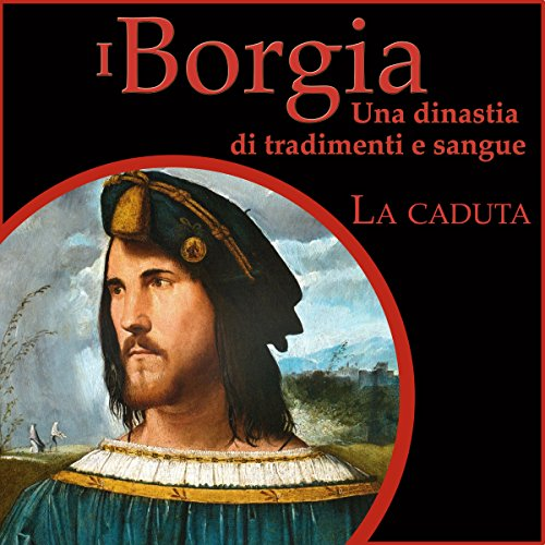 La caduta: I Borgia - Una dinastia di tradimenti e sangue 3  Audiolibri