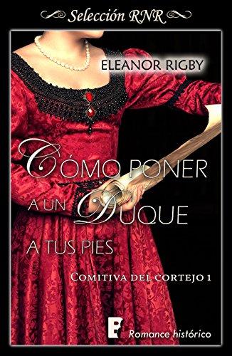 Cómo poner a un duque a tus pies (La comitiva del cortejo 1) de Eleanor Rigby
