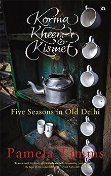 KORMA, KHEER AND KISMET: FIVE SEASONS IN OLD DELHI by [Timms, Pamela]