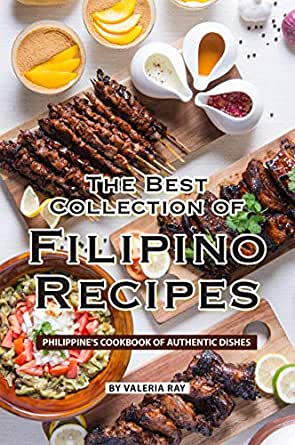 The Best Collection Of Filipino Recipes Philippine S Cookbook Of Authentic Dishes English Edition Ebook Ray Valeria Amazon De Kindle Store