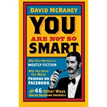 You Are Not So Smart: Why Your Memory Is Mostly Fiction, Why You Have Too Many Friends On Facebook And 46 Other Ways You're Deluding Yourself