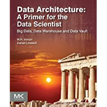 Data Architecture: A Primer for the Data Scientist: Big Data, Data Warehouse and Data Vault