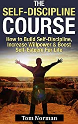 Self-Discipline Course: How To Build Self-Discipline, Increase Willpower And Boost Self-Esteem For Life (Willpower, Self Control, Procrastination, Time ... The Slight Edge, The Power of Habit)
