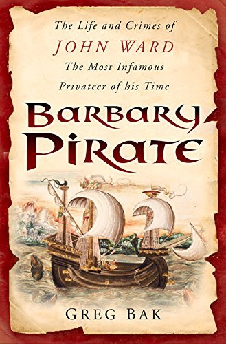 Barbary Pirate: The Life and Crimes of John Ward, the Most Infamous Privateer of His Time by Greg Bak (2006-12-01)